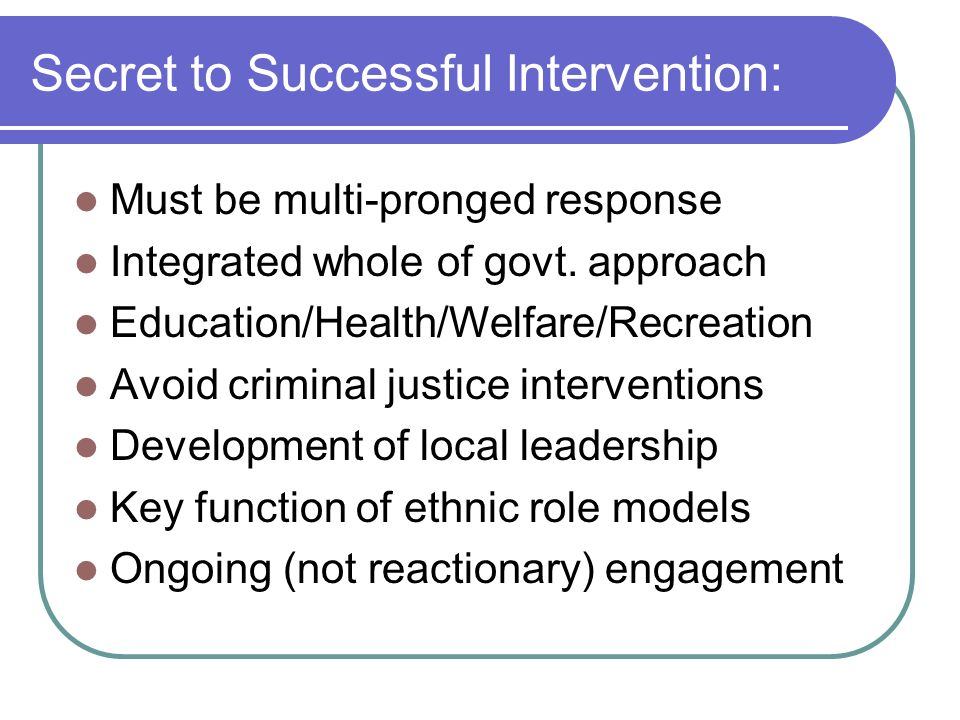 Secret to Successful Intervention: Must be multi-pronged response Integrated whole of govt. approach Education/Health/Welfare/Recreation Avoid crimina