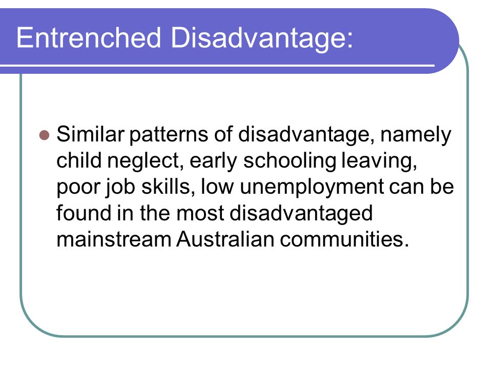 Entrenched Disadvantage: Similar patterns of disadvantage, namely child neglect, early schooling leaving, poor job skills, low unemployment can be fou