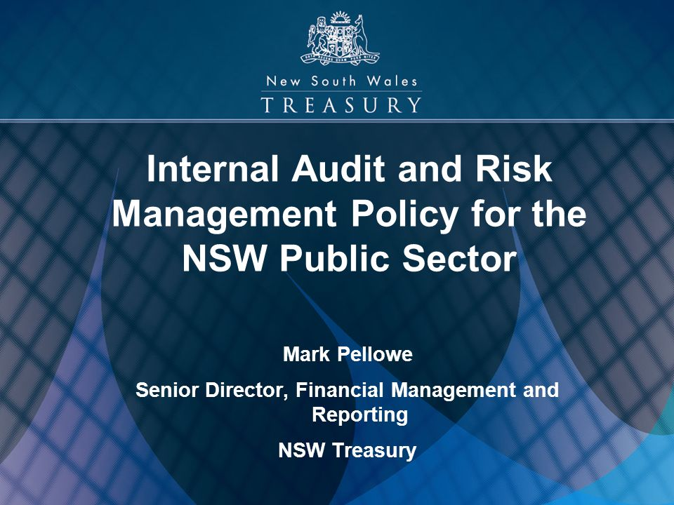 1 Internal Audit and Risk Management Policy for the NSW Public Sector Mark Pellowe Senior Director, Financial Management and Reporting NSW Treasury