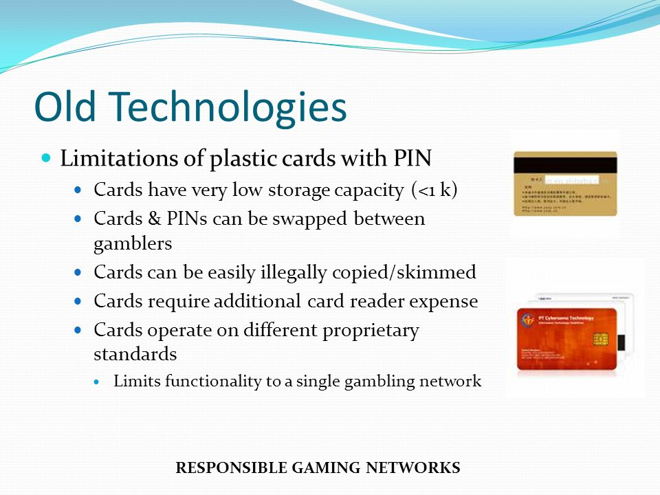 Old Technologies Limitations of plastic cards with PIN Cards have very low storage capacity (<1 k) Cards & PINs can be swapped between gamblers Cards
