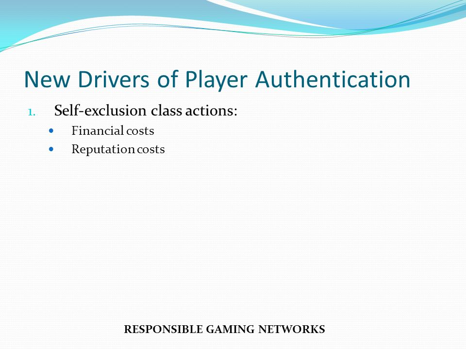 New Drivers of Player Authentication 1. Self-exclusion class actions: Financial costs Reputation costs RESPONSIBLE GAMING NETWORKS