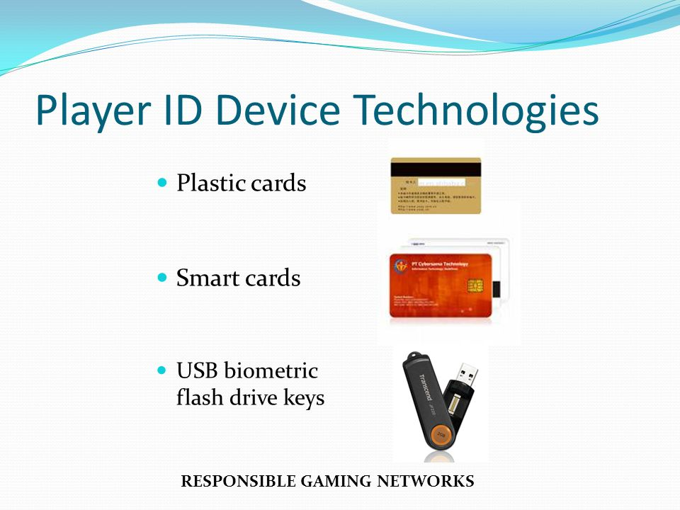 Player ID Device Technologies Plastic cards Smart cards USB biometric flash drive keys RESPONSIBLE GAMING NETWORKS