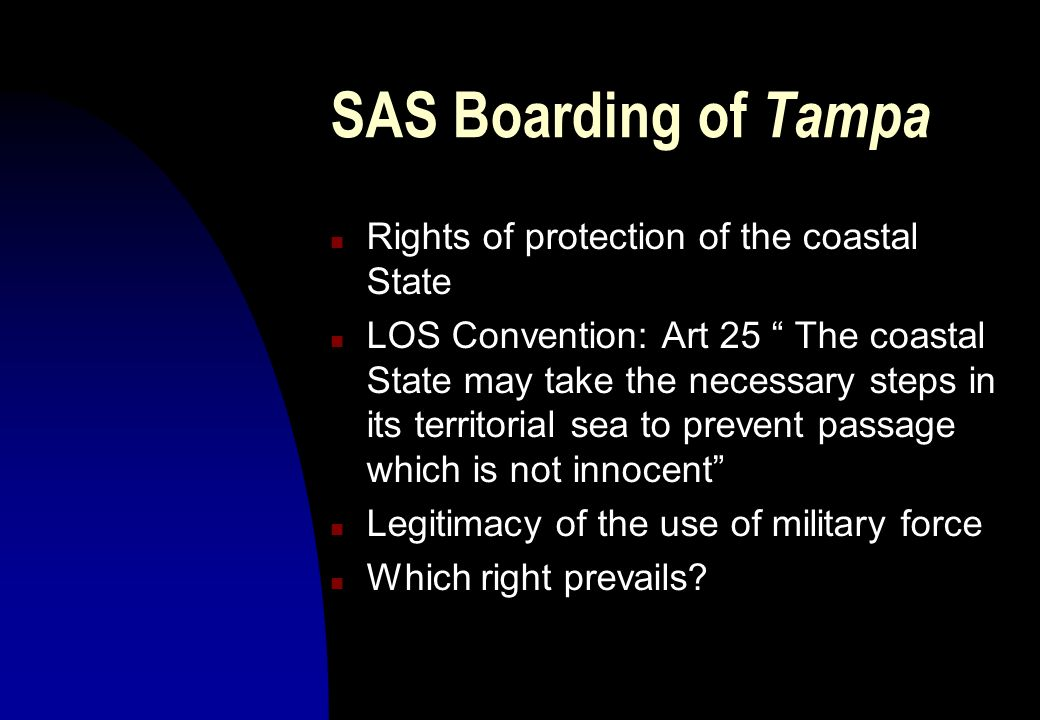 SAS Boarding of Tampa n Rights of protection of the coastal State n LOS Convention: Art 25 The coastal State may take the necessary steps in its terri