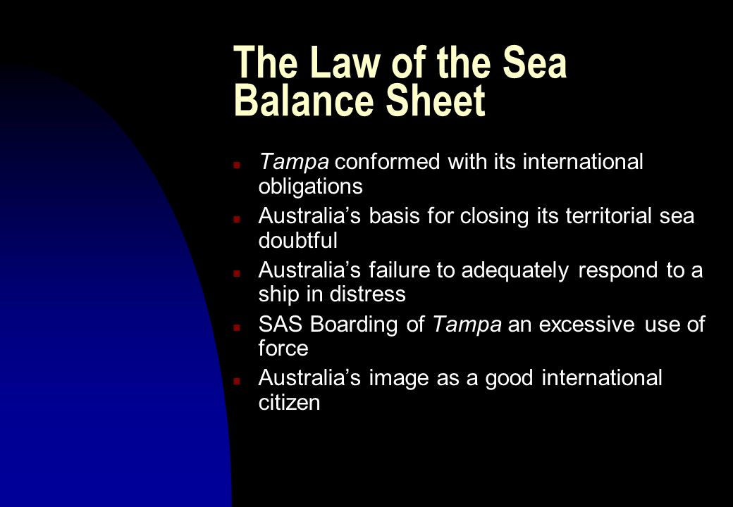 The Law of the Sea Balance Sheet n Tampa conformed with its international obligations n Australias basis for closing its territorial sea doubtful n Au