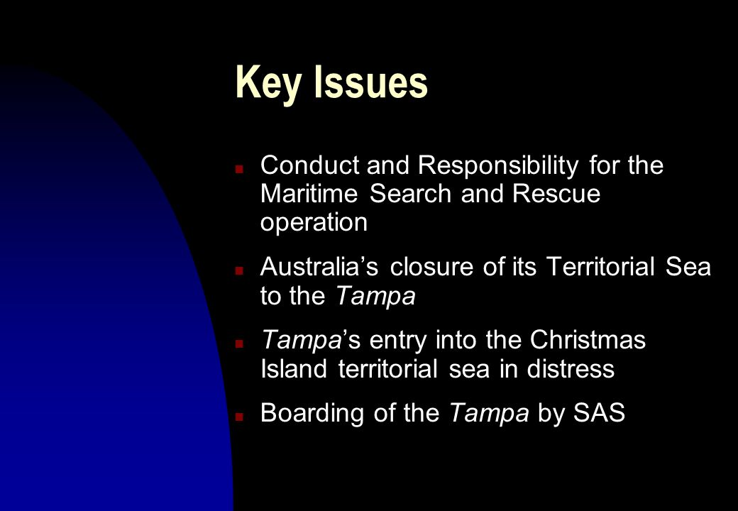 Key Issues n Conduct and Responsibility for the Maritime Search and Rescue operation n Australias closure of its Territorial Sea to the Tampa n Tampas