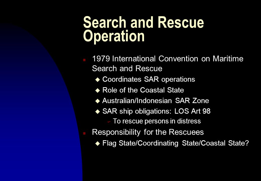 Search and Rescue Operation n 1979 International Convention on Maritime Search and Rescue u Coordinates SAR operations u Role of the Coastal State u A