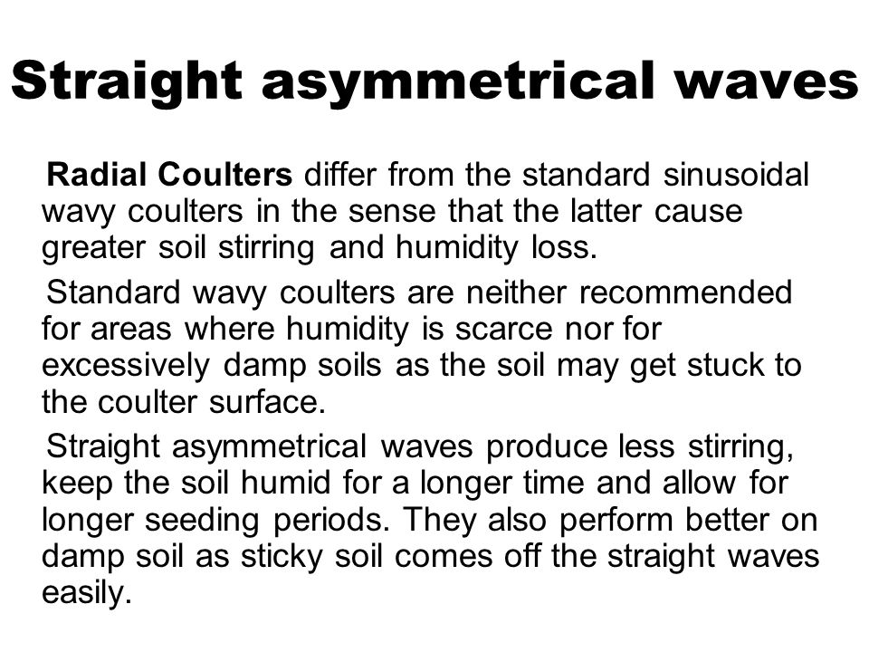 Straight asymmetrical waves Radial Coulters differ from the standard sinusoidal wavy coulters in the sense that the latter cause greater soil stirring