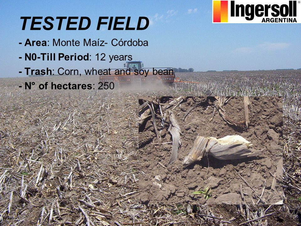 TESTED FIELD - Area: Monte Maíz- Córdoba - N0-Till Period: 12 years - Trash: Corn, wheat and soy bean - N° of hectares: 250