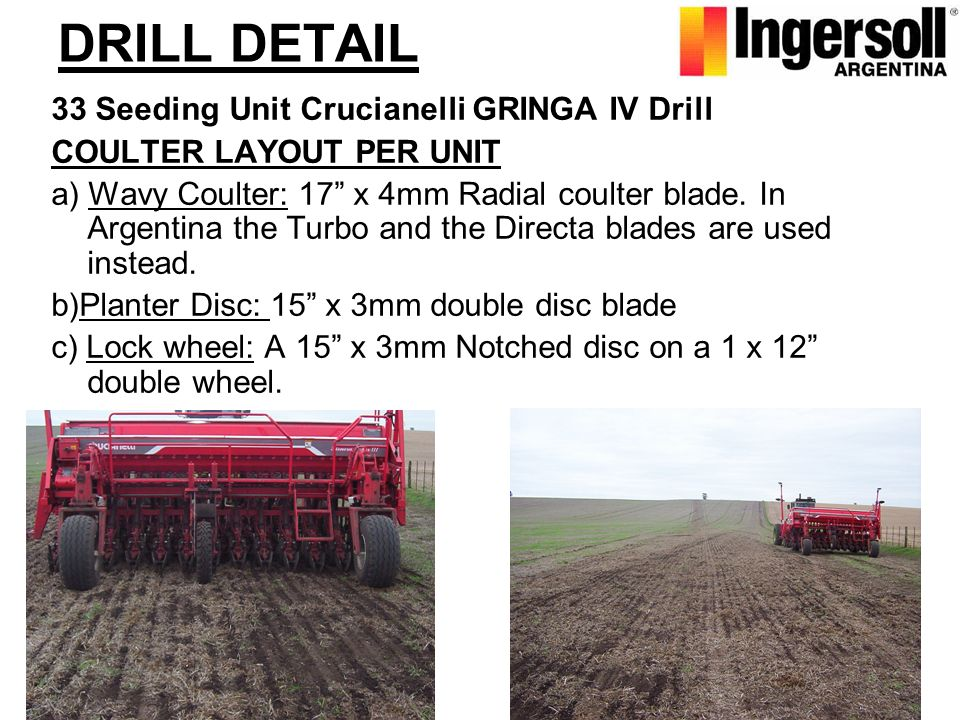 DRILL DETAIL 33 Seeding Unit Crucianelli GRINGA IV Drill COULTER LAYOUT PER UNIT a) Wavy Coulter: 17 x 4mm Radial coulter blade. In Argentina the Turb