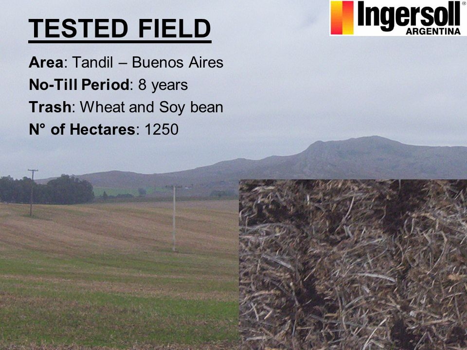TESTED FIELD Area: Tandil – Buenos Aires No-Till Period: 8 years Trash: Wheat and Soy bean N° of Hectares: 1250