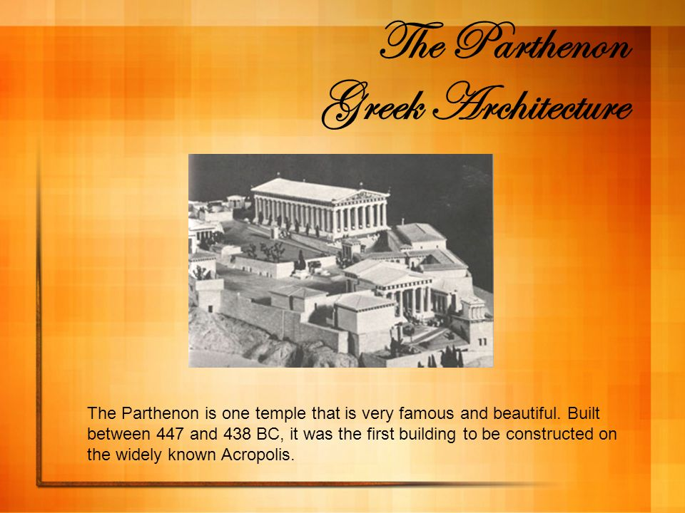 The Parthenon Greek Architecture The Parthenon is one temple that is very famous and beautiful. Built between 447 and 438 BC, it was the first buildin