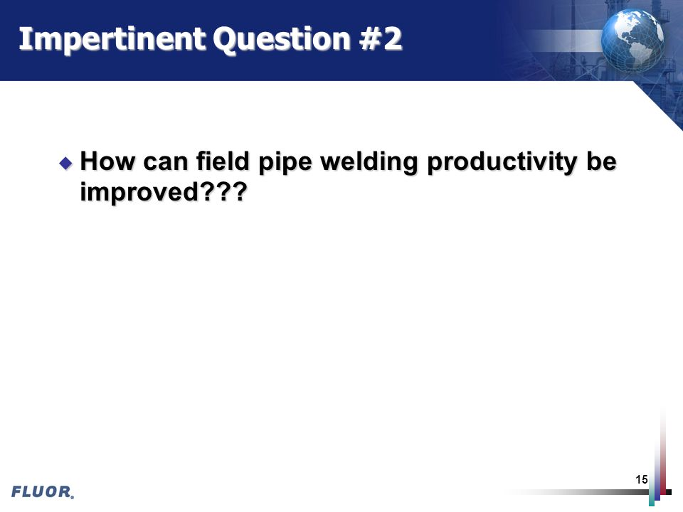 15 Impertinent Question #2 u How can field pipe welding productivity be improved???