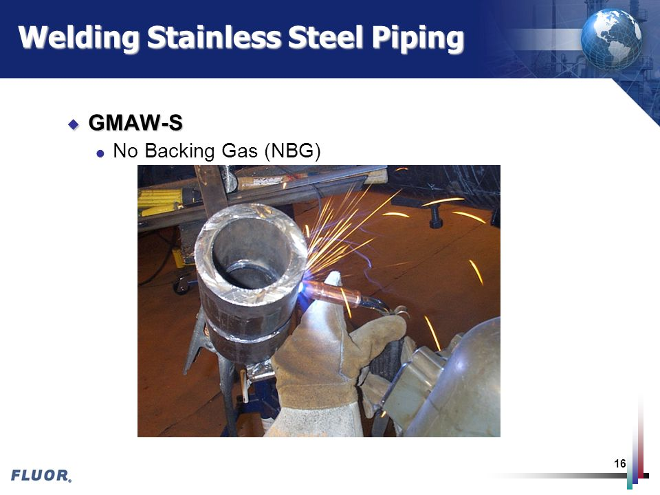 16 Welding Stainless Steel Piping u GMAW-S l No Backing Gas (NBG)