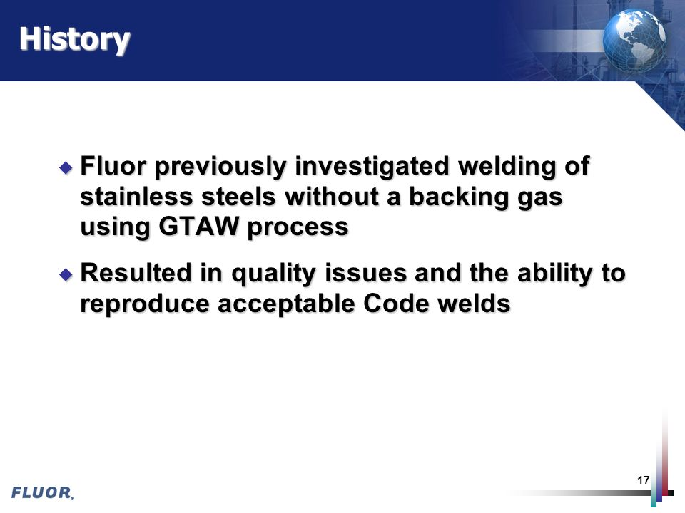 17History u Fluor previously investigated welding of stainless steels without a backing gas using GTAW process u Resulted in quality issues and the ab