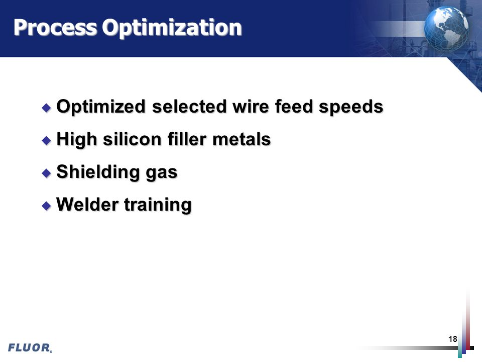 18 Process Optimization u Optimized selected wire feed speeds u High silicon filler metals u Shielding gas u Welder training