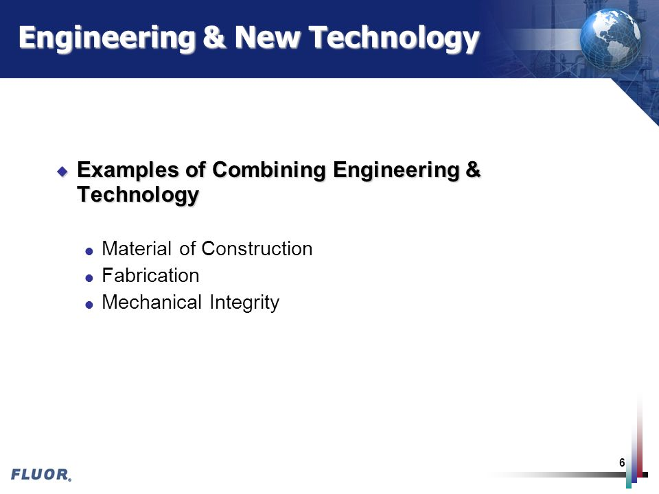 6 Engineering & New Technology u Examples of Combining Engineering & Technology l Material of Construction l Fabrication l Mechanical Integrity
