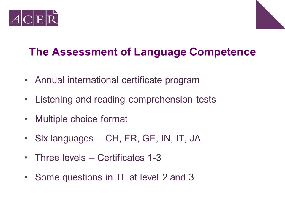 The Assessment of Language Competence Annual international certificate program Listening and reading comprehension tests Multiple choice format Six languages – CH, FR, GE, IN, IT, JA Three levels – Certificates 1-3 Some questions in TL at level 2 and 3
