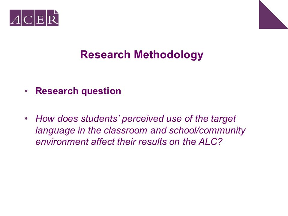 Research Methodology Research question How does students perceived use of the target language in the classroom and school/community environment affect their results on the ALC