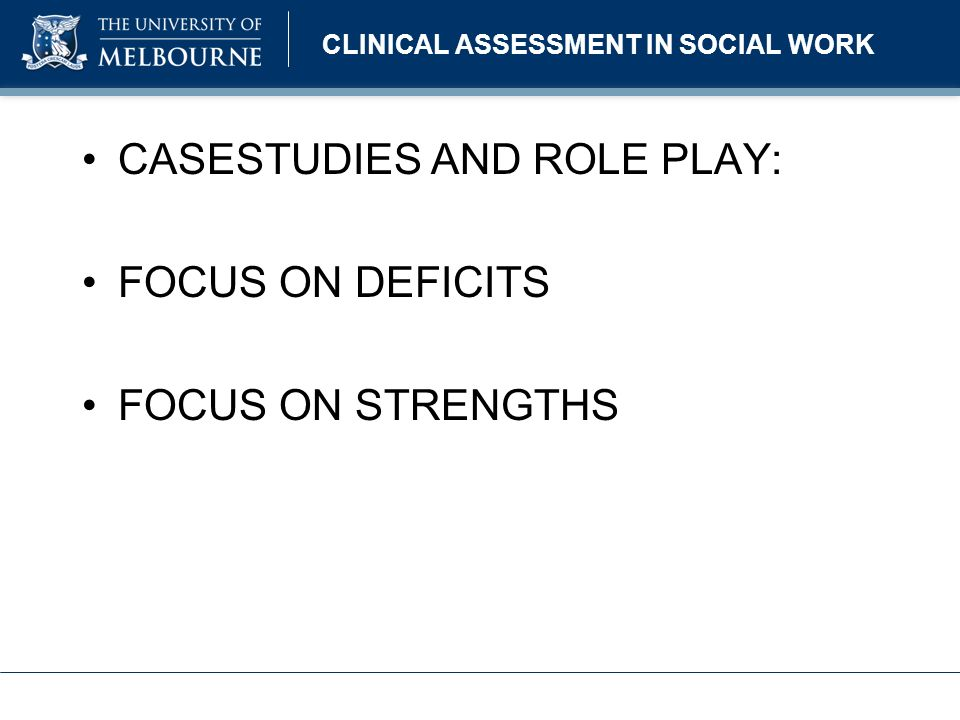 CLINICAL ASSESSMENT IN SOCIAL WORK CASESTUDIES AND ROLE PLAY: FOCUS ON DEFICITS FOCUS ON STRENGTHS