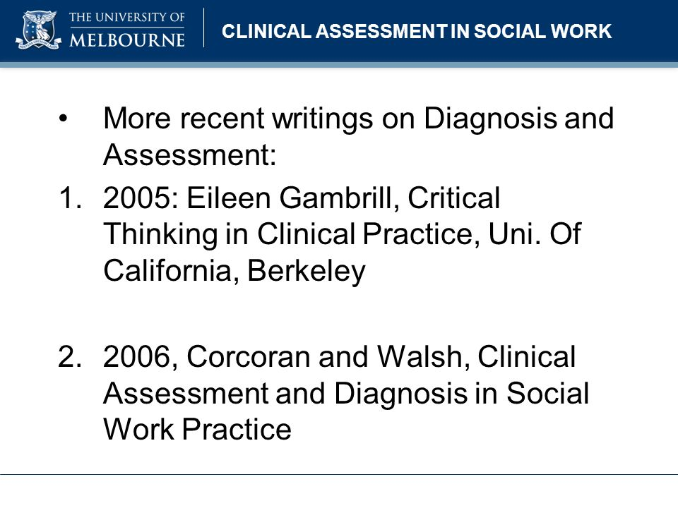 CLINICAL ASSESSMENT IN SOCIAL WORK More recent writings continued: 3.2004: Sally Holland, Child and Family Assessment in Social Work Practice 4.1995: Jordan and Franklin, Clinical Assessment for Social Workers