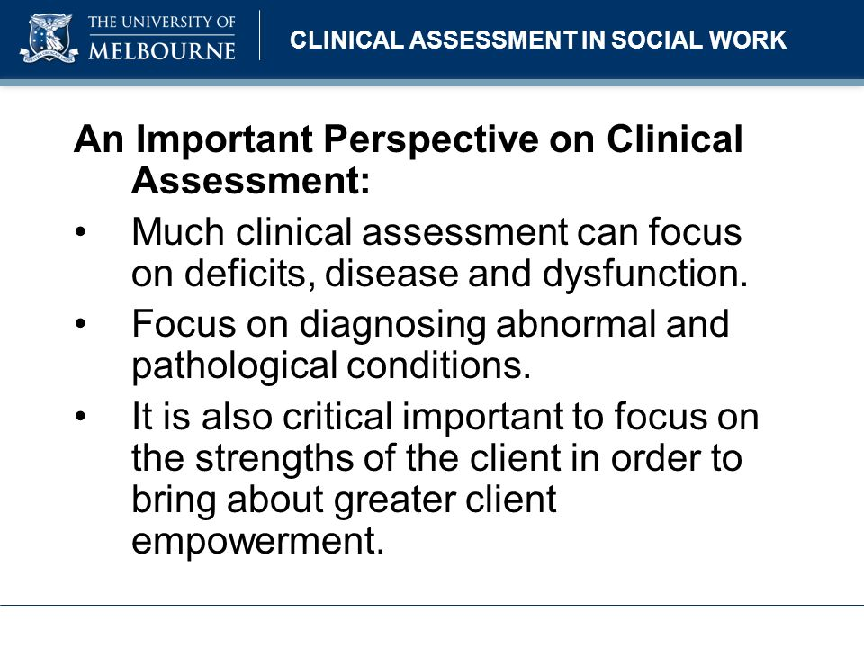 CLINICAL ASSESSMENT IN SOCIAL WORK An Important Perspective on Clinical Assessment: Much clinical assessment can focus on deficits, disease and dysfun