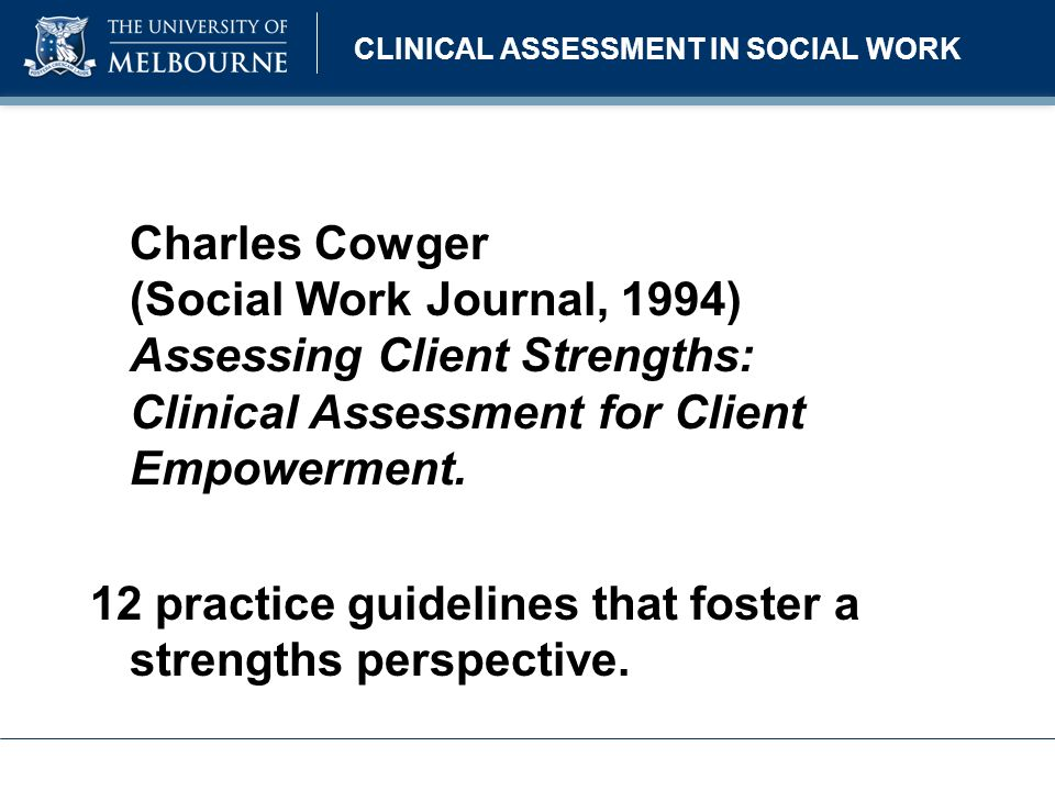 CLINICAL ASSESSMENT IN SOCIAL WORK Give pre-eminence to the clients understanding of the facts Believe in the client Discover what the client wants Move the assessment towards personal and environmental strengths