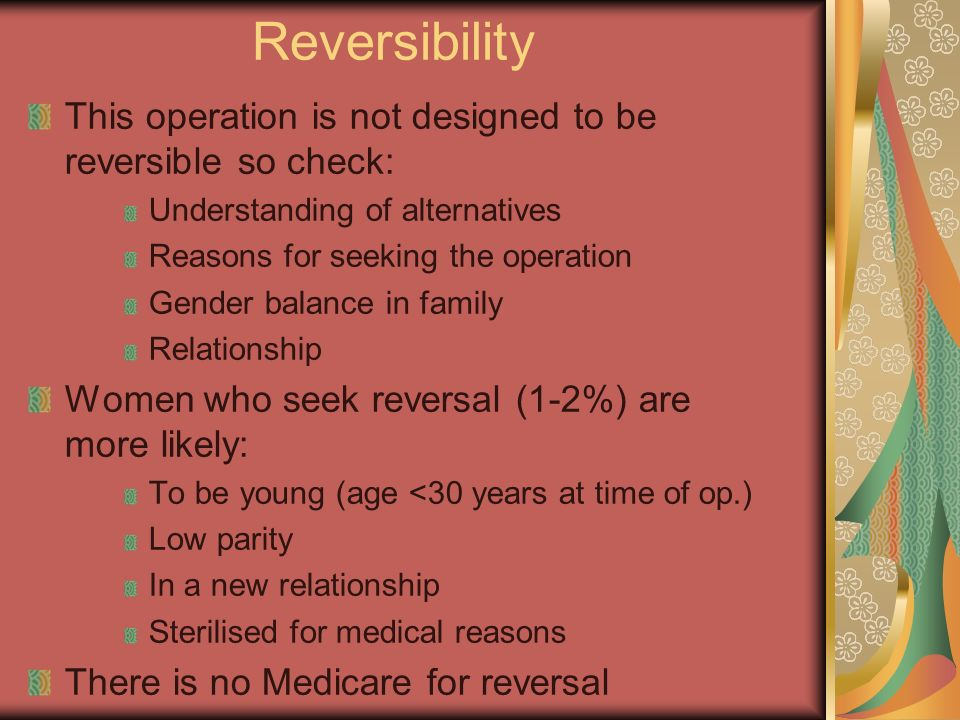 Reversibility This operation is not designed to be reversible so check: Understanding of alternatives Reasons for seeking the operation Gender balance