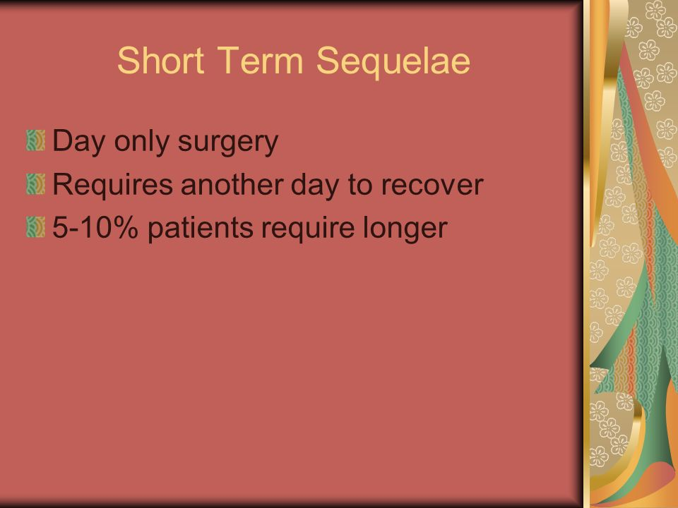 Short Term Sequelae Day only surgery Requires another day to recover 5-10% patients require longer
