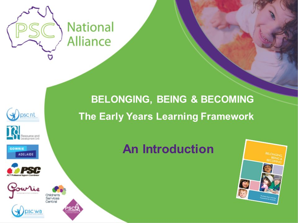 BELONGING, BEING & BECOMING The Early Years Learning Framework An Introduction