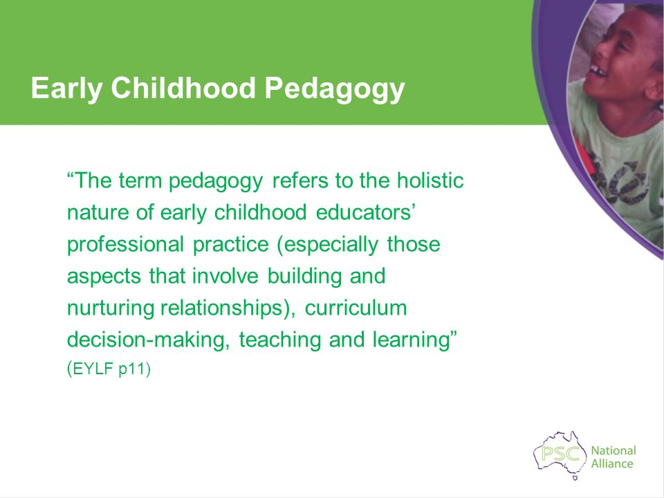 Early Childhood Pedagogy The term pedagogy refers to the holistic nature of early childhood educators professional practice (especially those aspects