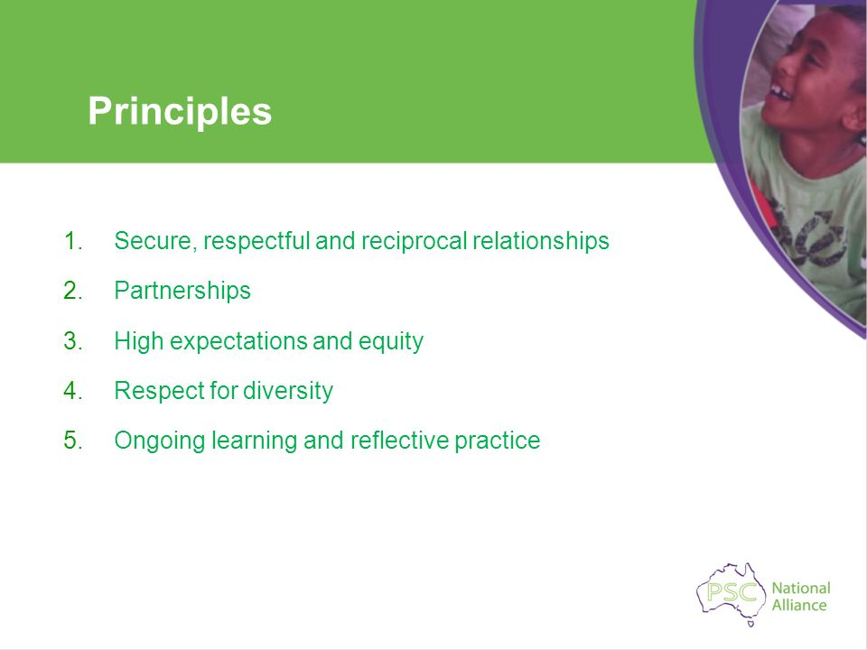 Principles 1.Secure, respectful and reciprocal relationships 2.Partnerships 3.High expectations and equity 4.Respect for diversity 5.Ongoing learning