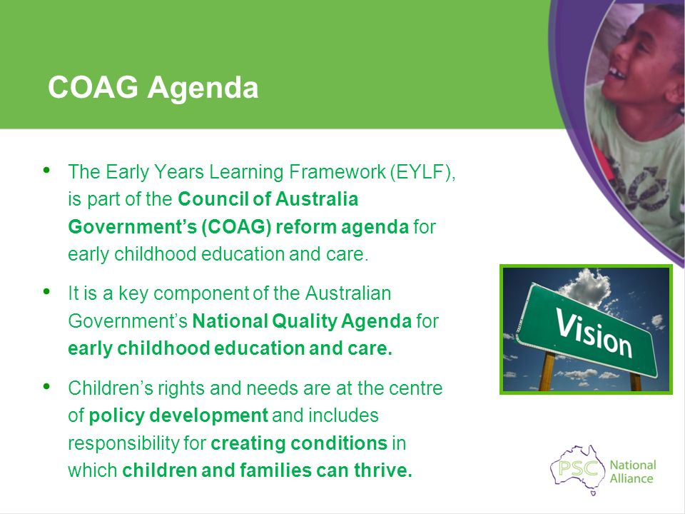 COAG Agenda The Early Years Learning Framework (EYLF), is part of the Council of Australia Governments (COAG) reform agenda for early childhood educat