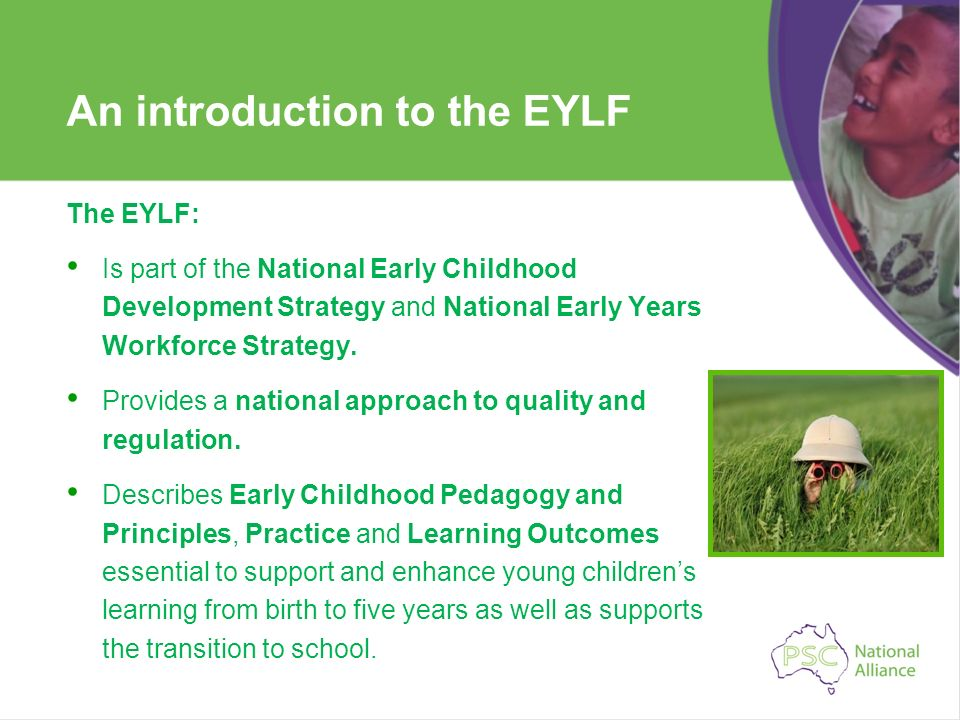 An introduction to the EYLF The EYLF: Is part of the National Early Childhood Development Strategy and National Early Years Workforce Strategy. Provid