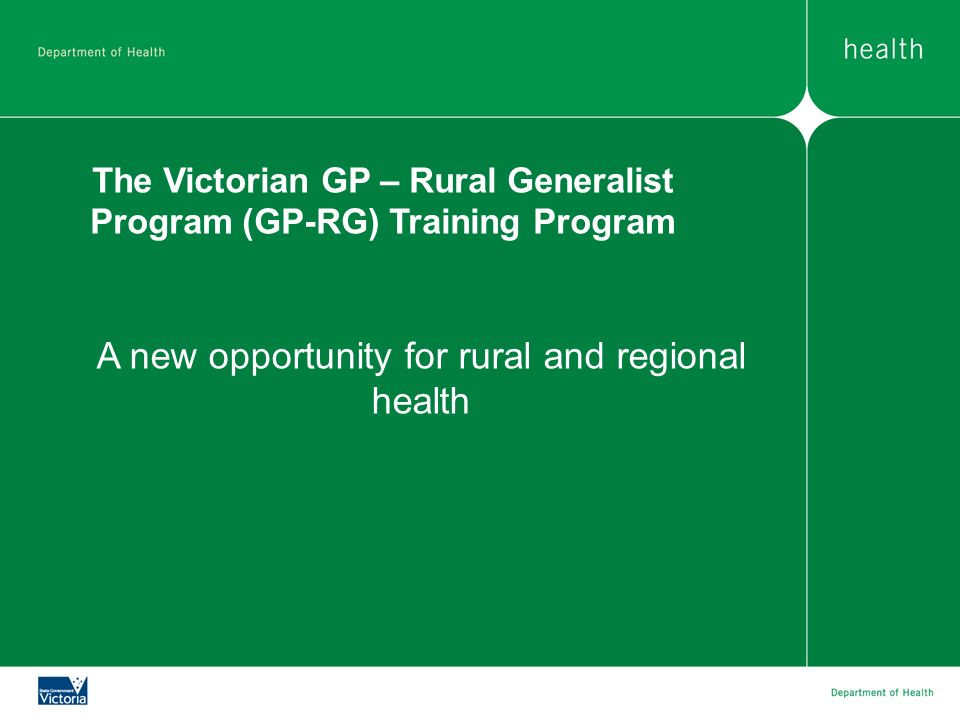 The Victorian GP – Rural Generalist Program (GP-RG) Training Program A new opportunity for rural and regional health