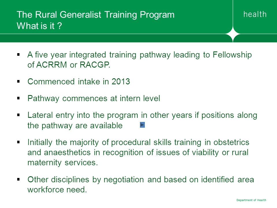 The Rural Generalist Training Program What is it ? A five year integrated training pathway leading to Fellowship of ACRRM or RACGP. Commenced intake i