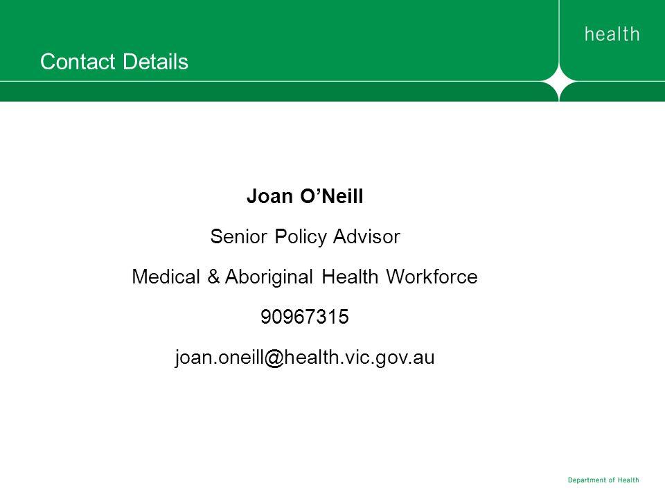 Contact Details Joan ONeill Senior Policy Advisor Medical & Aboriginal Health Workforce 90967315 joan.oneill@health.vic.gov.au