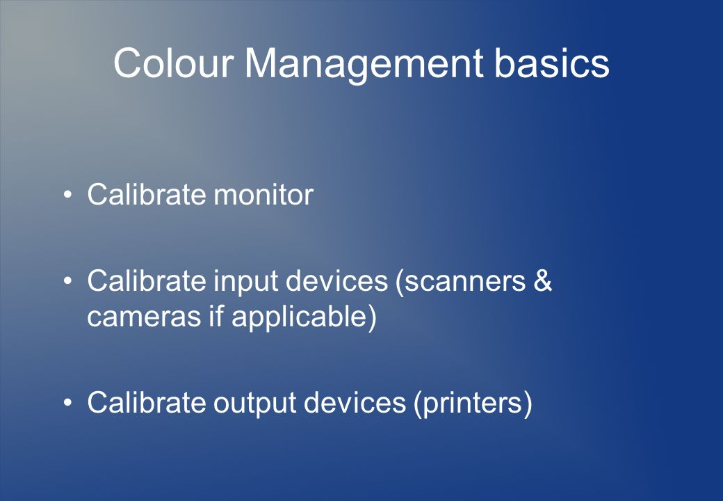 Colour Management basics Calibrate monitor Calibrate input devices (scanners & cameras if applicable) Calibrate output devices (printers)