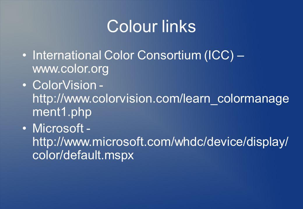 Colour links International Color Consortium (ICC) – www.color.org ColorVision - http://www.colorvision.com/learn_colormanage ment1.php Microsoft - htt