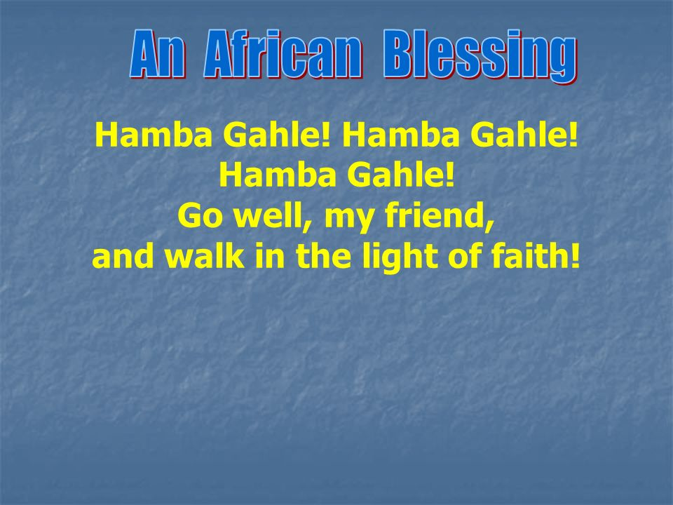 Hamba Gahle! Go well, my friend, and walk in the light of faith!