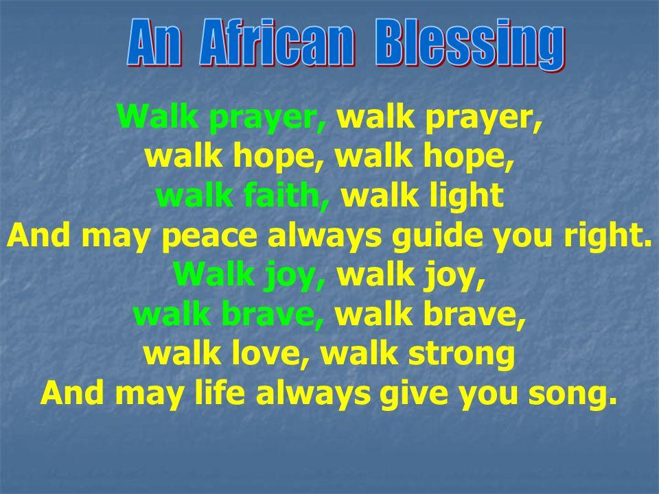 Walk prayer, walk prayer, walk hope, walk faith, walk light And may peace always guide you right. Walk joy, walk joy, walk brave, walk love, walk stro
