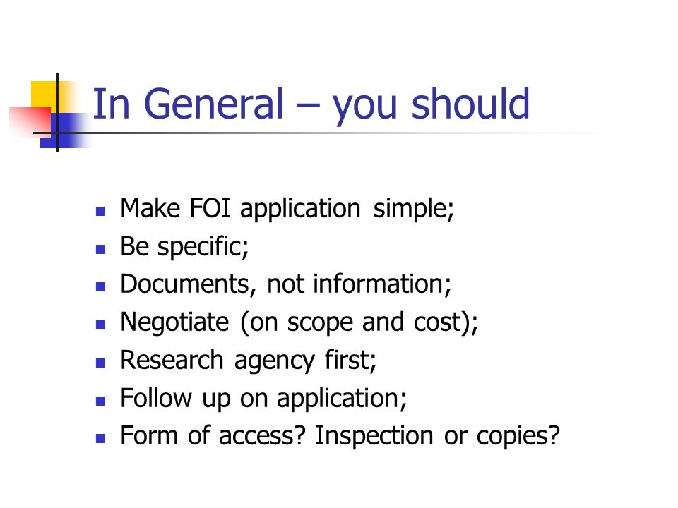 In General – you should Make FOI application simple; Be specific; Documents, not information; Negotiate (on scope and cost); Research agency first; Fo