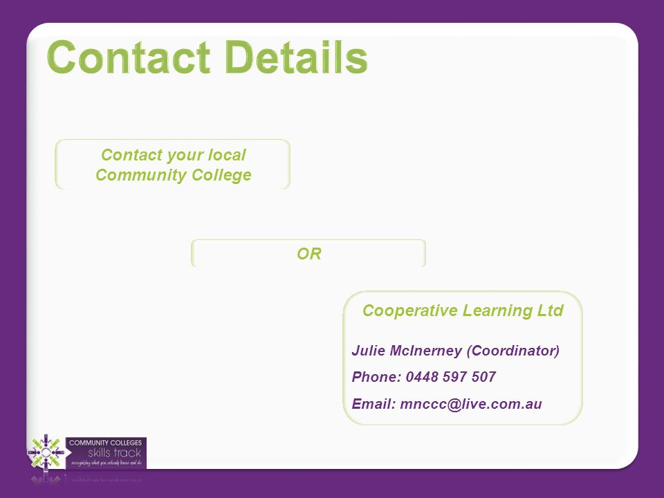 Contact your local Community College Cooperative Learning Ltd Julie McInerney (Coordinator) Phone: 0448 597 507 Email: mnccc@live.com.au OR
