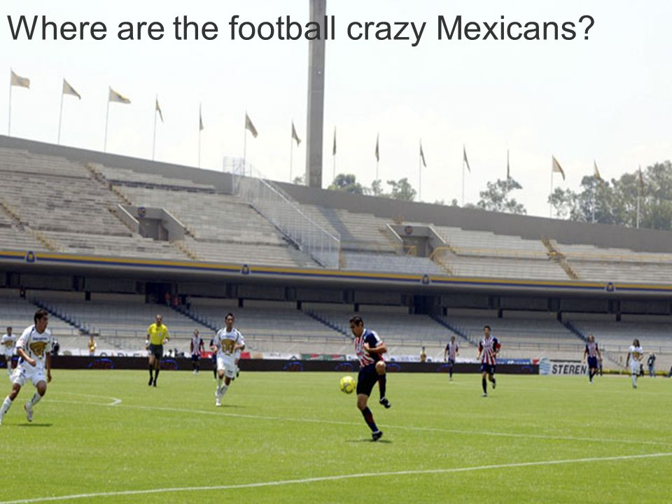 16 Where are the football crazy Mexicans?