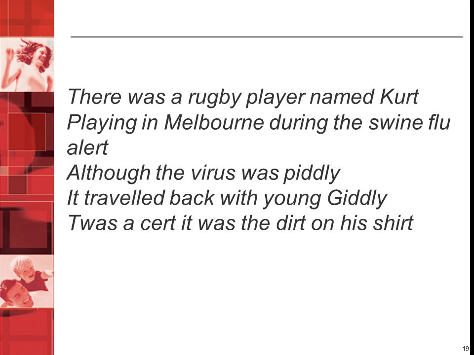 19 There was a rugby player named Kurt Playing in Melbourne during the swine flu alert Although the virus was piddly It travelled back with young Gidd