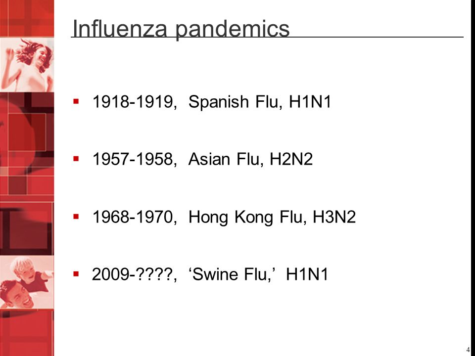 4 Influenza pandemics 1918-1919, Spanish Flu, H1N1 1957-1958, Asian Flu, H2N2 1968-1970, Hong Kong Flu, H3N2 2009-????, Swine Flu, H1N1