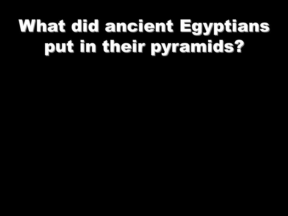 What did ancient Egyptians put in their pyramids?