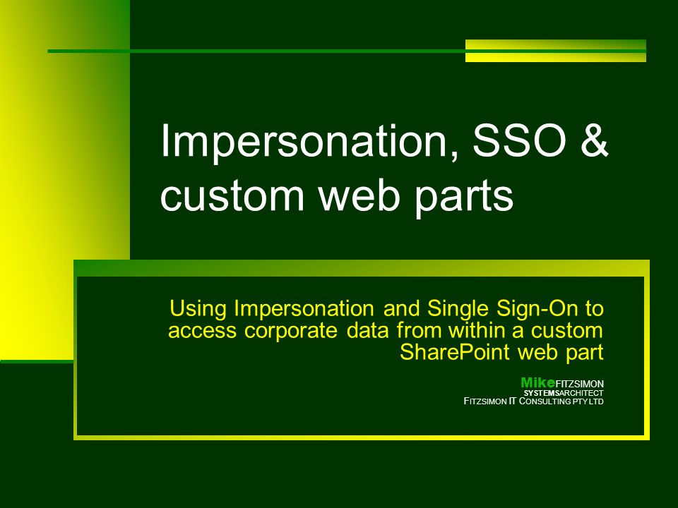 Impersonation, SSO & custom web parts Using Impersonation and Single Sign-On to access corporate data from within a custom SharePoint web part Mike FITZSIMON SYSTEMSARCHITECT F ITZSIMON IT C ONSULTING PTY LTD