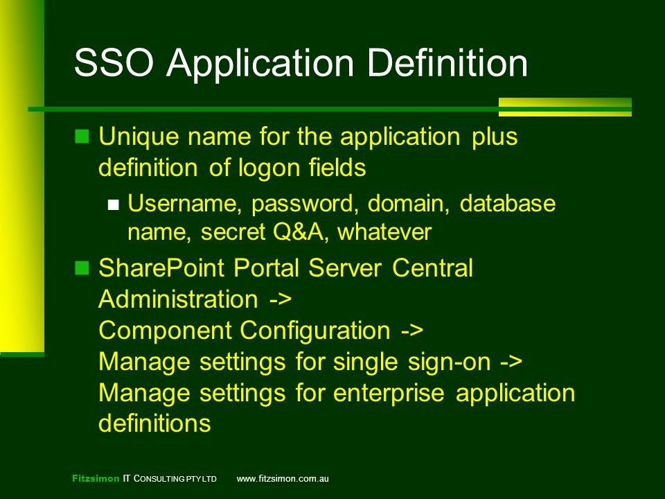 Fitzsimon IT C ONSULTING PTY LTD   SSO Application Definition Unique name for the application plus definition of logon fields Username, password, domain, database name, secret Q&A, whatever SharePoint Portal Server Central Administration -> Component Configuration -> Manage settings for single sign-on -> Manage settings for enterprise application definitions