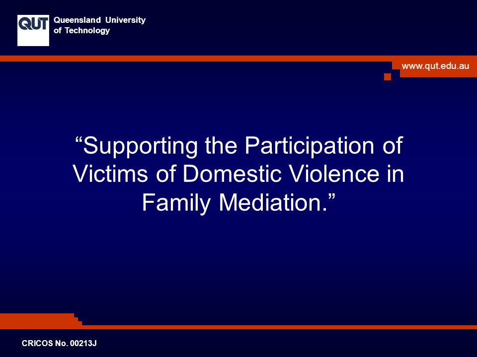 www.qut.edu.au Queensland University of Technology CRICOS No. 00213J Supporting the Participation of Victims of Domestic Violence in Family Mediation.