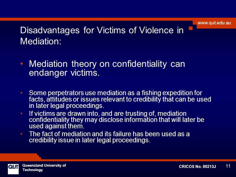 11 www.qut.edu.au Queensland University of Technology CRICOS No. 00213J Disadvantages for Victims of Violence in Mediation: Mediation theory on confid